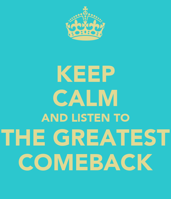 KEEP CALM AND LISTEN TO THE GREATEST COMEBACK