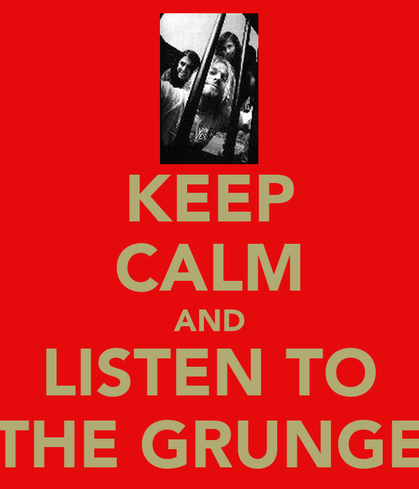 KEEP CALM AND LISTEN TO THE GRUNGE
