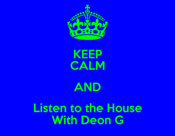 KEEP CALM AND Listen to the House With Deon G