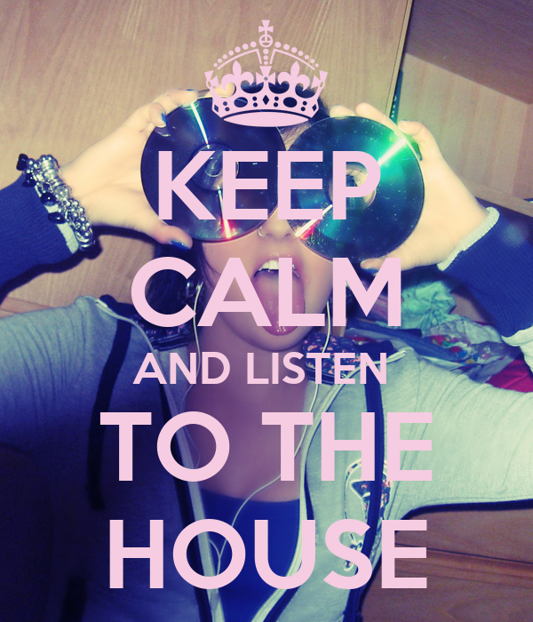KEEP CALM AND LISTEN  TO THE HOUSE