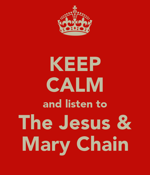 KEEP CALM and listen to The Jesus & Mary Chain