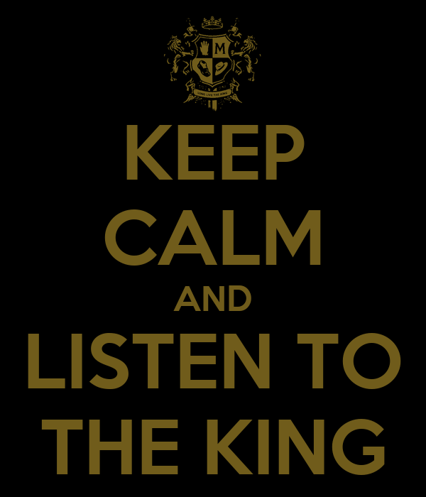 KEEP CALM AND LISTEN TO THE KING