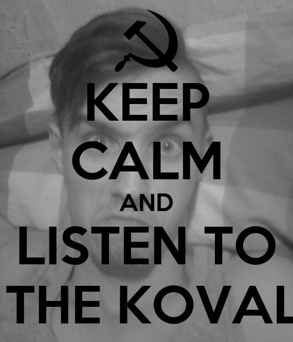 KEEP CALM AND LISTEN TO  THE KOVAL