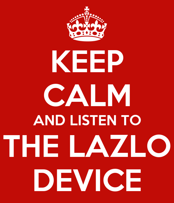 KEEP CALM AND LISTEN TO THE LAZLO DEVICE
