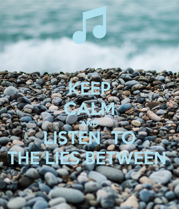 KEEP CALM AND LISTEN  TO THE LIES BETWEEN