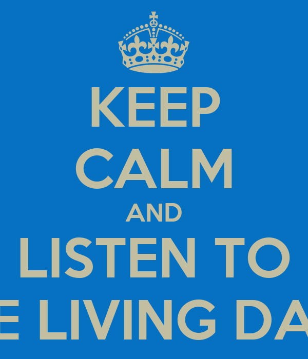 KEEP CALM AND LISTEN TO THE LIVING DAYS