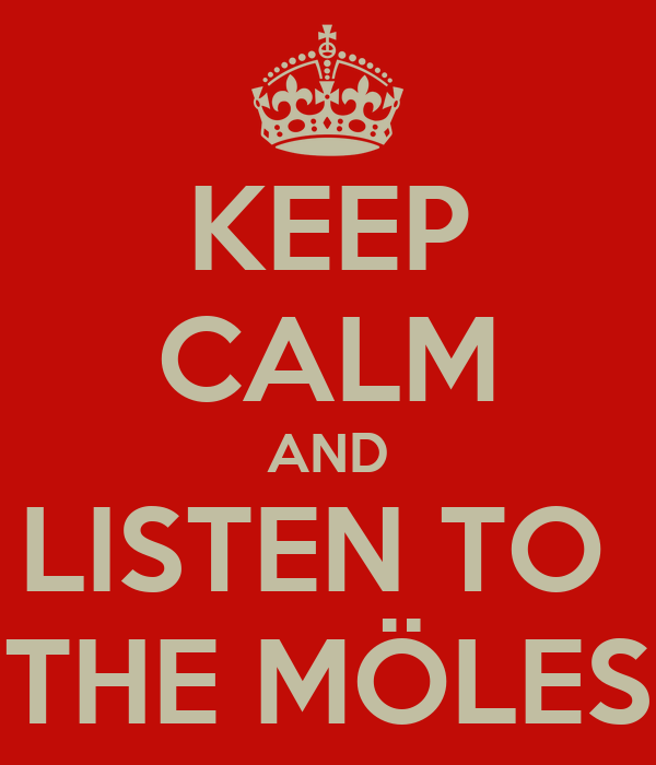 KEEP CALM AND LISTEN TO  THE MÖLES