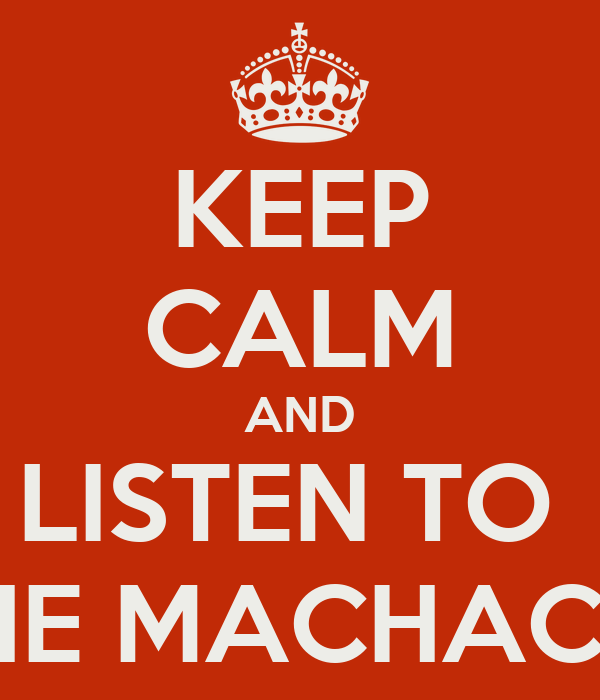 KEEP CALM AND LISTEN TO  THE MACHACA!