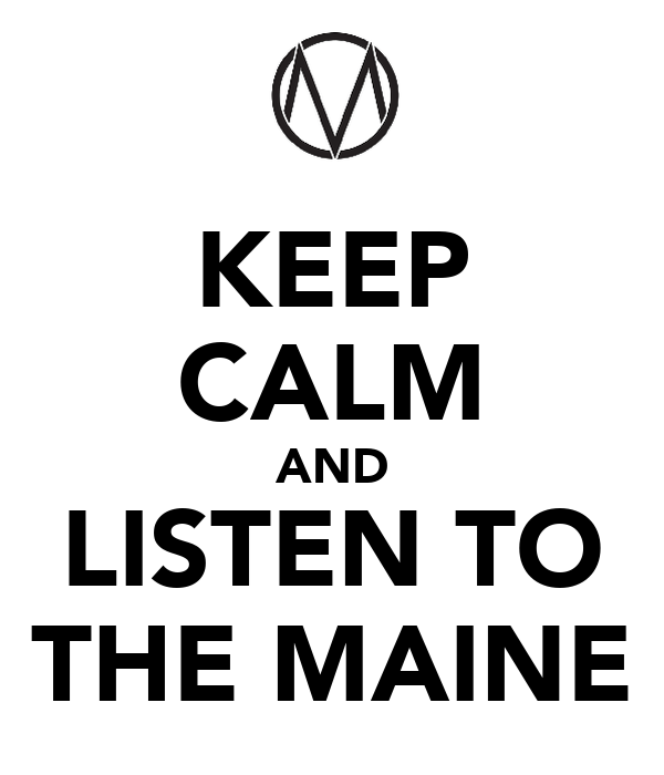 KEEP CALM AND LISTEN TO THE MAINE