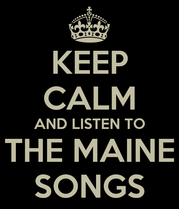 KEEP CALM AND LISTEN TO  THE MAINE  SONGS