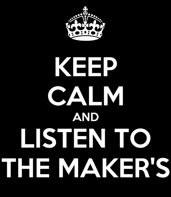KEEP CALM AND LISTEN TO THE MAKER'S