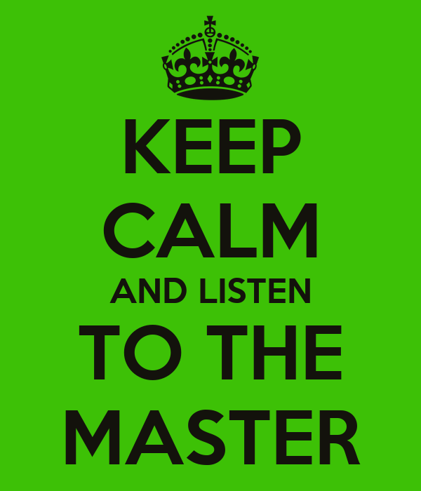 KEEP CALM AND LISTEN TO THE MASTER