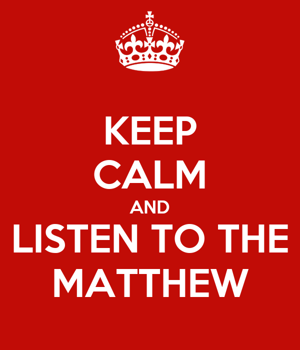 KEEP CALM AND LISTEN TO THE MATTHEW