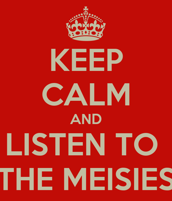 KEEP CALM AND LISTEN TO  THE MEISIES
