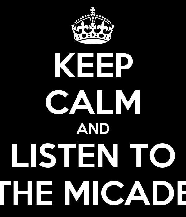 KEEP CALM AND LISTEN TO THE MICADE