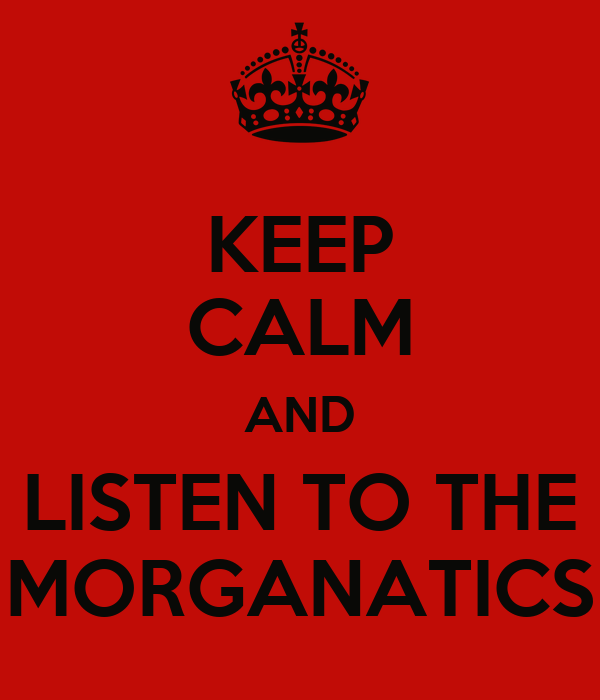 KEEP CALM AND LISTEN TO THE MORGANATICS