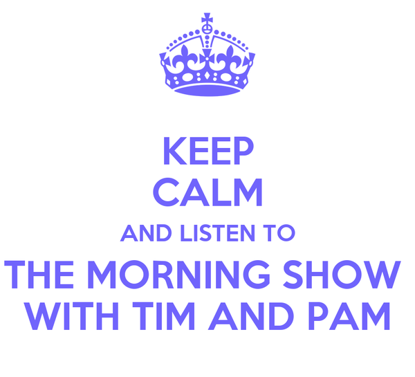 KEEP CALM AND LISTEN TO THE MORNING SHOW  WITH TIM AND PAM