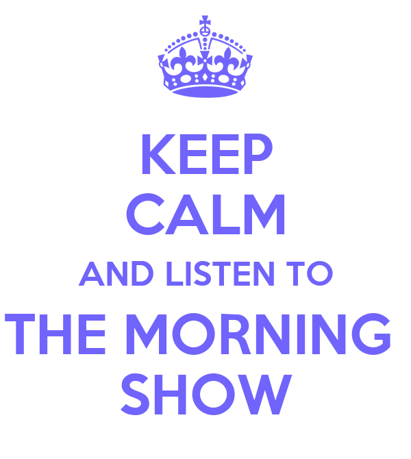 KEEP CALM AND LISTEN TO THE MORNING  SHOW