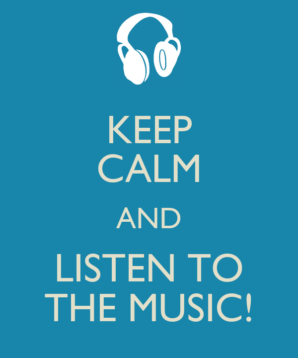 KEEP CALM AND LISTEN TO THE MUSIC!