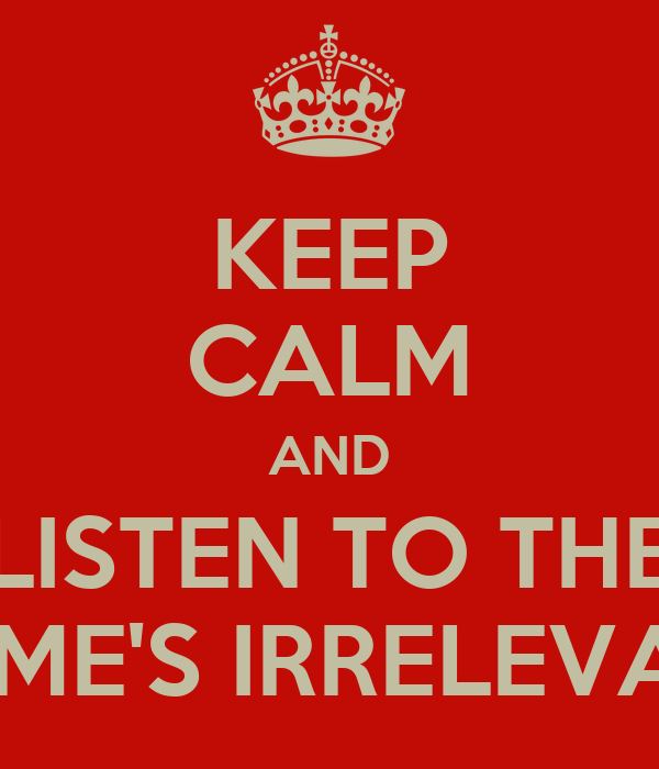 KEEP CALM AND LISTEN TO THE NAME'S IRRELEVANT