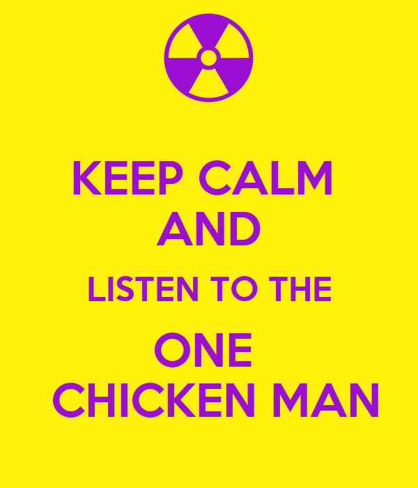 KEEP CALM  AND LISTEN TO THE ONE   CHICKEN MAN