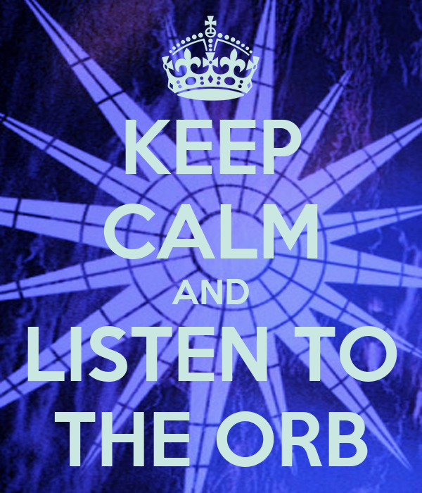 KEEP CALM AND LISTEN TO THE ORB