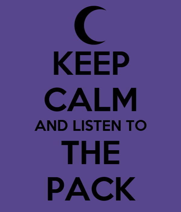 KEEP CALM AND LISTEN TO THE PACK