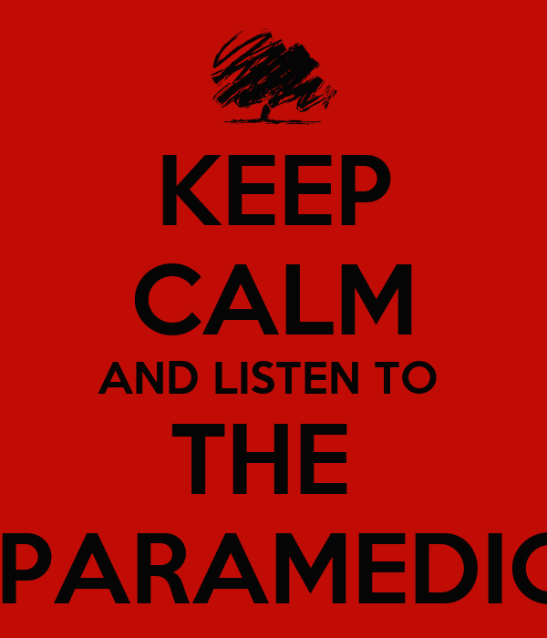 KEEP CALM AND LISTEN TO  THE   PARAMEDIC