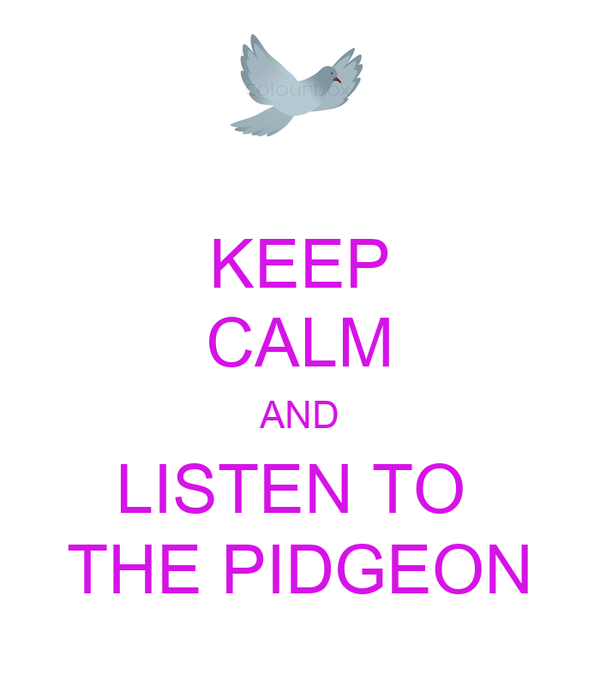 KEEP CALM AND LISTEN TO  THE PIDGEON