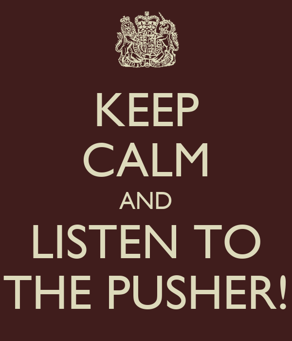 KEEP CALM AND LISTEN TO THE PUSHER!