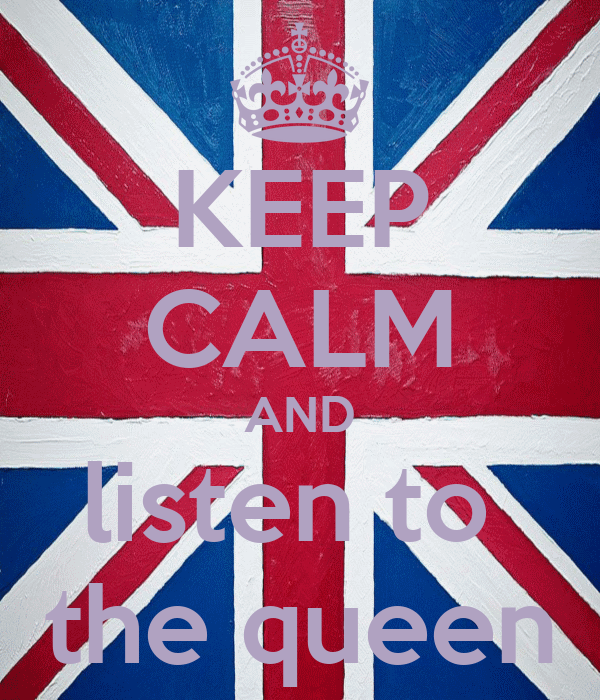 KEEP CALM AND listen to  the queen