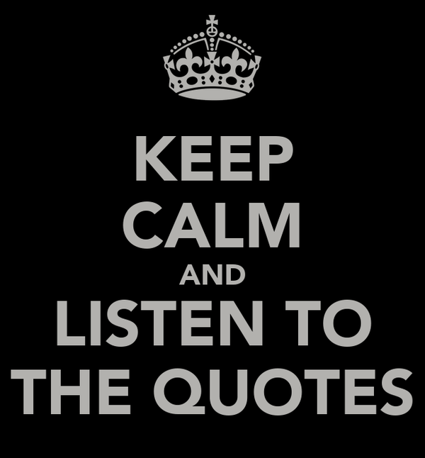 KEEP CALM AND LISTEN TO THE QUOTES
