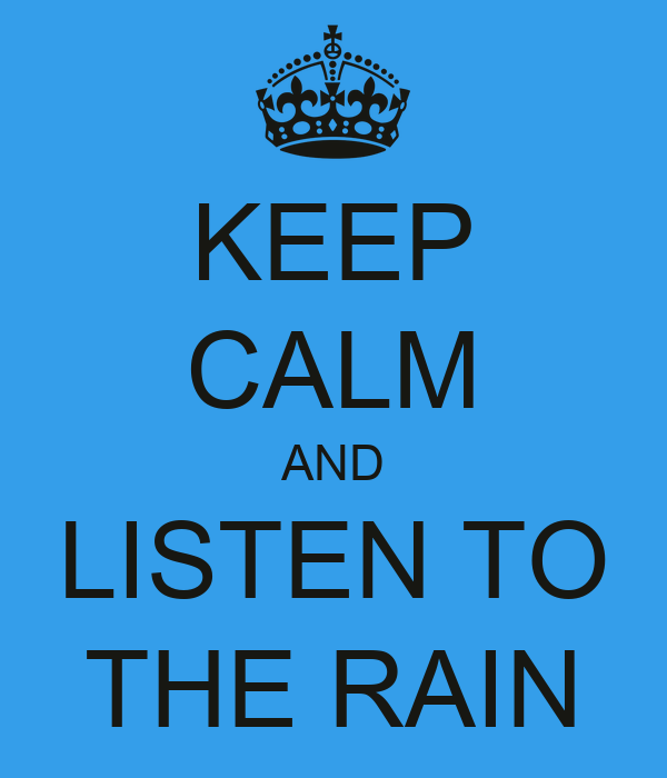 KEEP CALM AND LISTEN TO THE RAIN