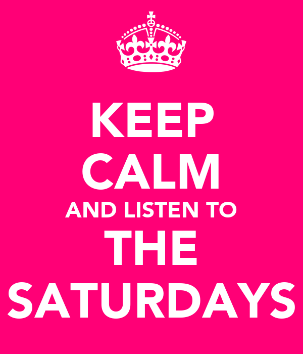 KEEP CALM AND LISTEN TO THE SATURDAYS