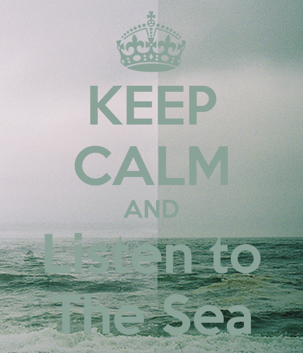 KEEP CALM AND Listen to The Sea