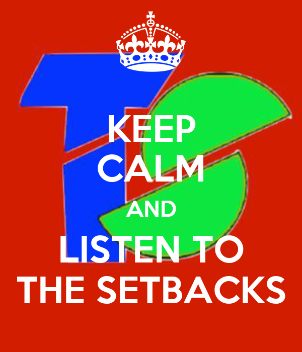 KEEP CALM AND LISTEN TO THE SETBACKS