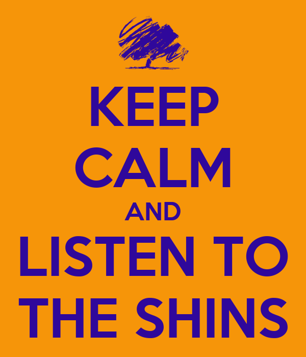 KEEP CALM AND LISTEN TO THE SHINS