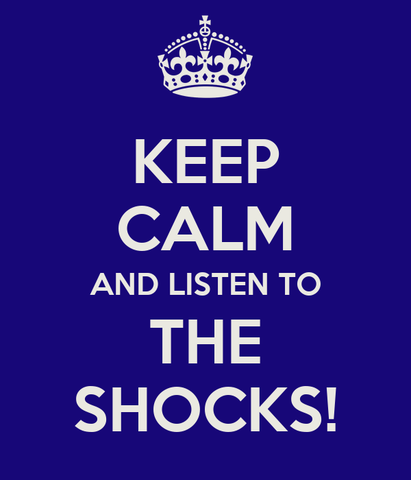 KEEP CALM AND LISTEN TO THE SHOCKS!