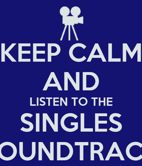 KEEP CALM AND LISTEN TO THE SINGLES SOUNDTRACK