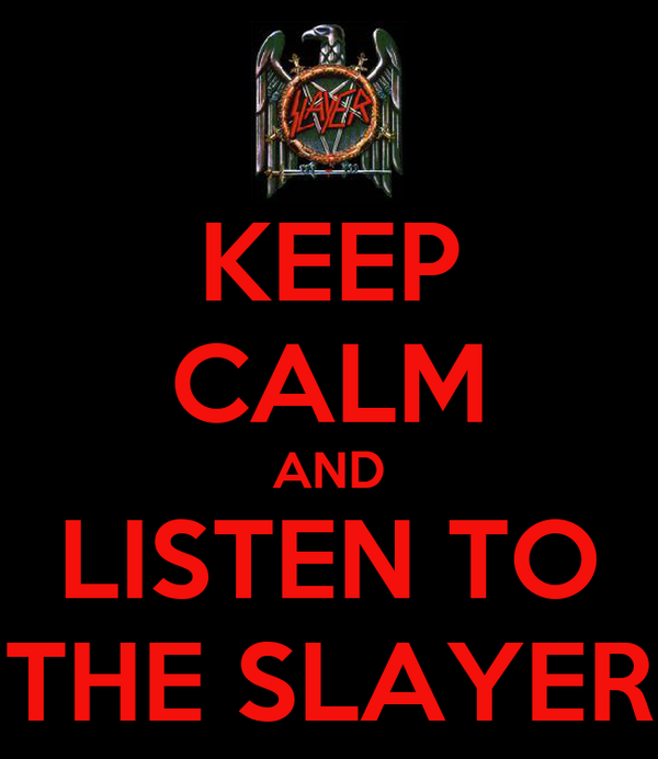 KEEP CALM AND LISTEN TO THE SLAYER