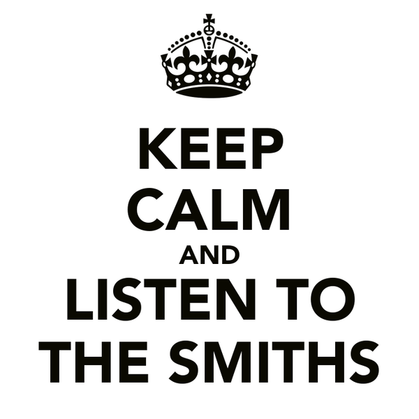 KEEP CALM AND LISTEN TO THE SMITHS