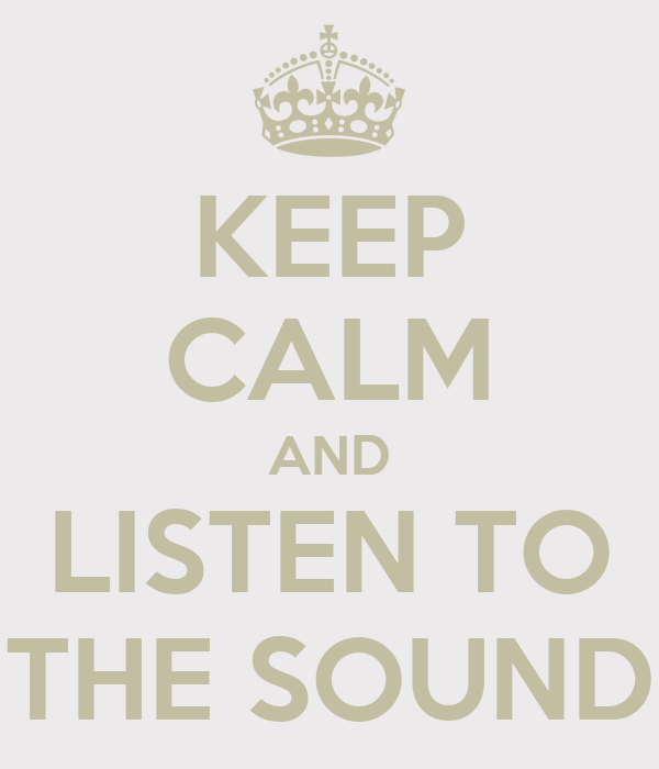 KEEP CALM AND LISTEN TO THE SOUND