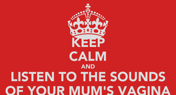 KEEP CALM AND LISTEN TO THE SOUNDS OF YOUR MUM'S VAGINA