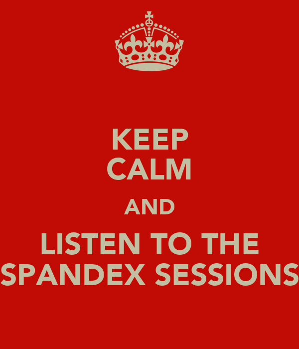 KEEP CALM AND LISTEN TO THE SPANDEX SESSIONS