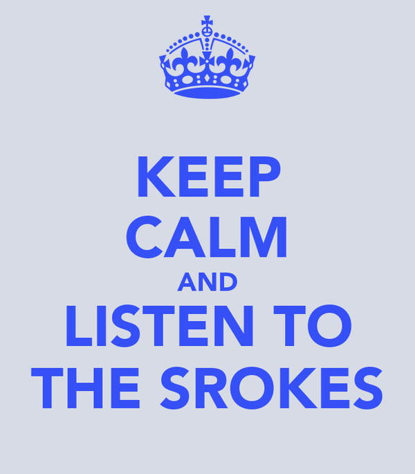 KEEP CALM AND LISTEN TO THE SROKES