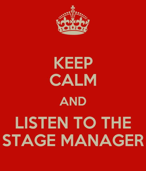 KEEP CALM AND LISTEN TO THE STAGE MANAGER