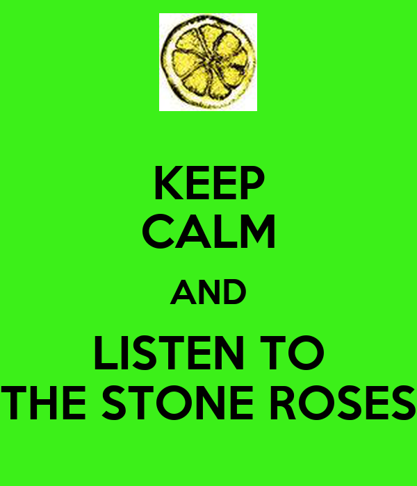 KEEP CALM AND LISTEN TO THE STONE ROSES