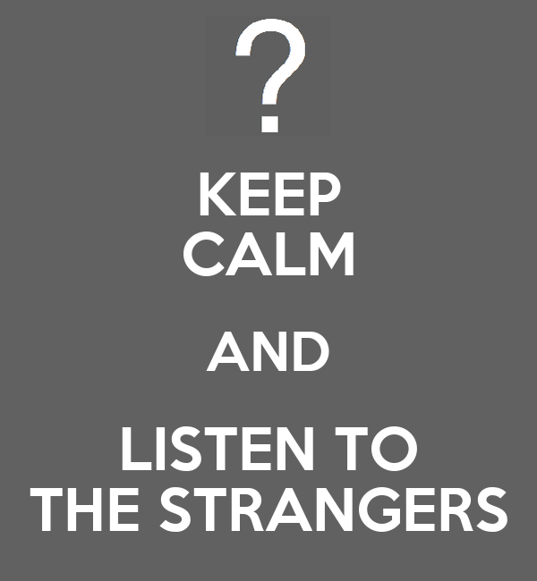 KEEP CALM AND LISTEN TO THE STRANGERS