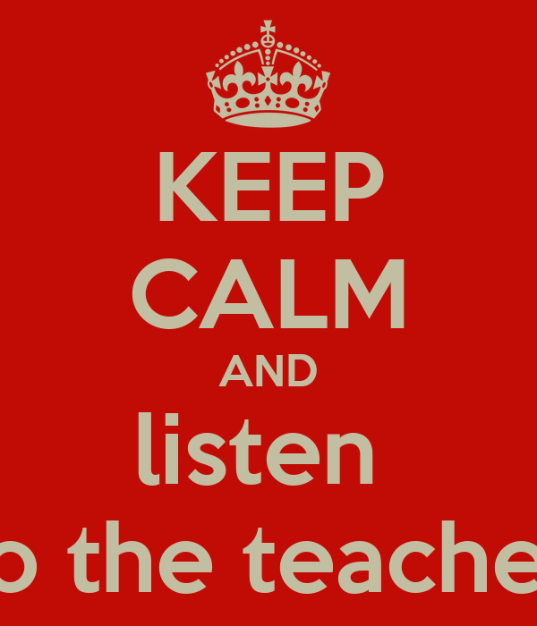 KEEP CALM AND listen  to the teacher