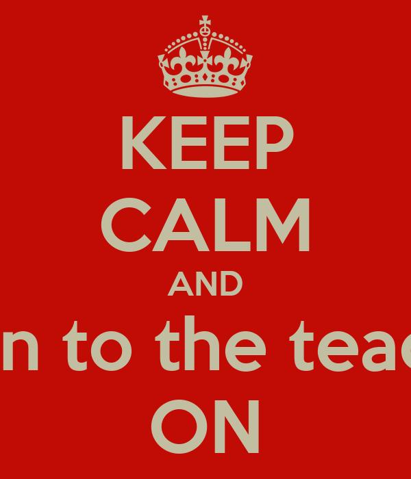 KEEP CALM AND listen to the teacher ON